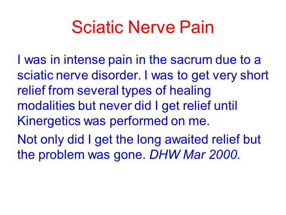 Sciatic Nerve Pain I was in intense pain in the sacrum due to a sciatic nerve disorder. I was to get very short relief from several types of healing m