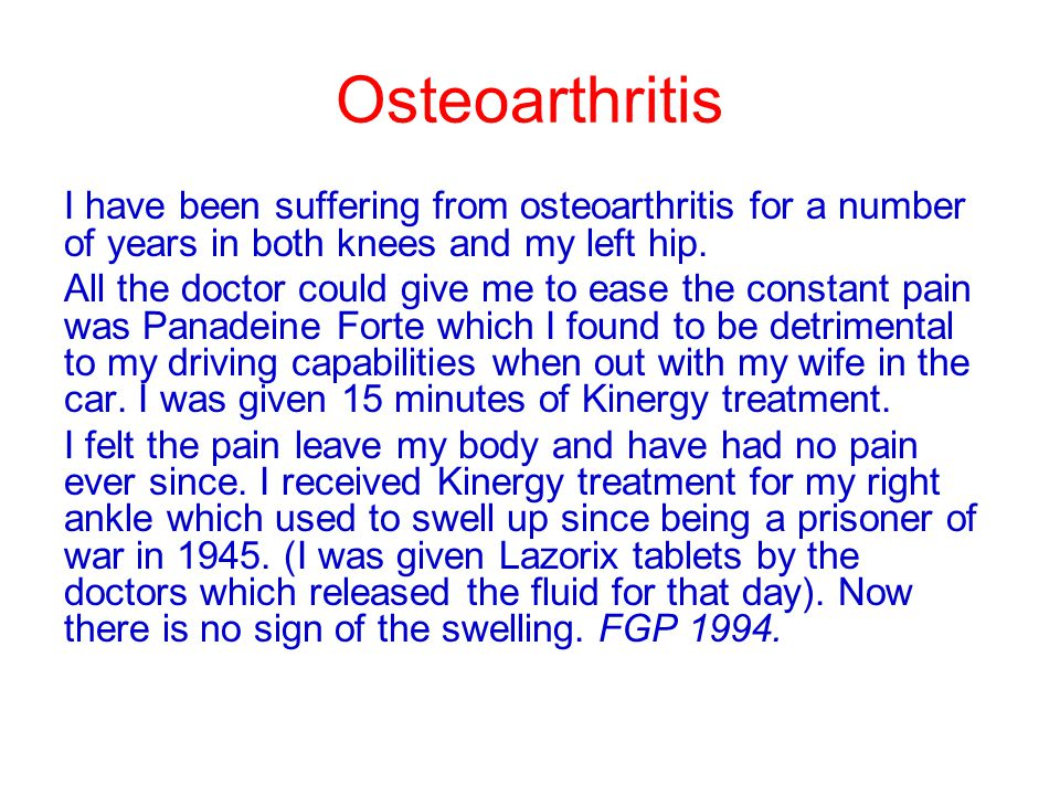 Osteoarthritis I have been suffering from osteoarthritis for a number of years in both knees and my left hip. All the doctor could give me to ease the