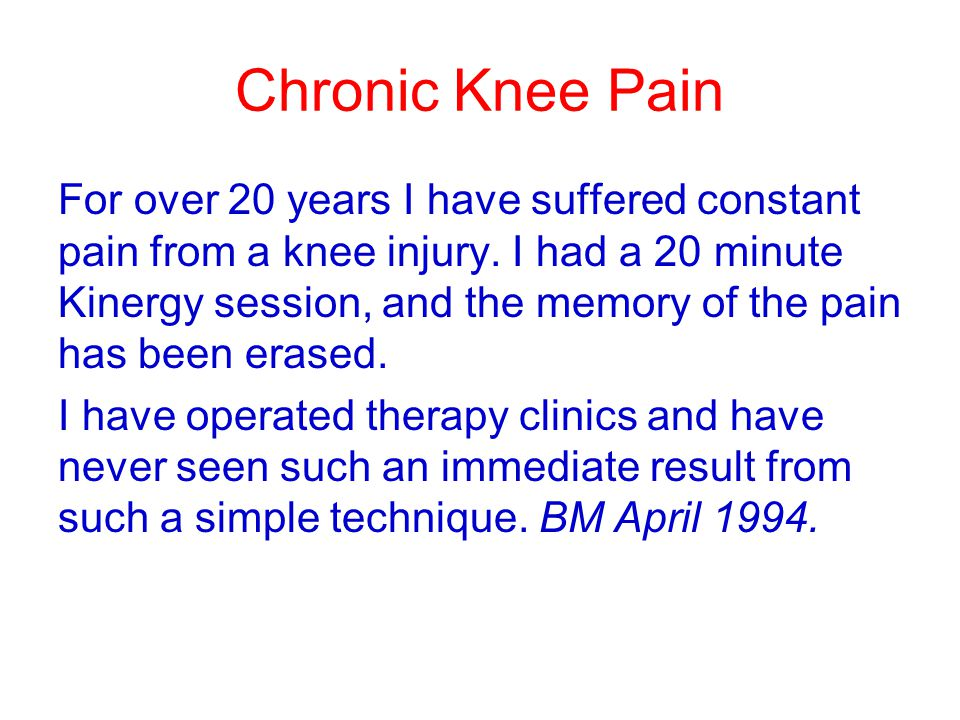 Chronic Knee Pain For over 20 years I have suffered constant pain from a knee injury. I had a 20 minute Kinergy session, and the memory of the pain ha