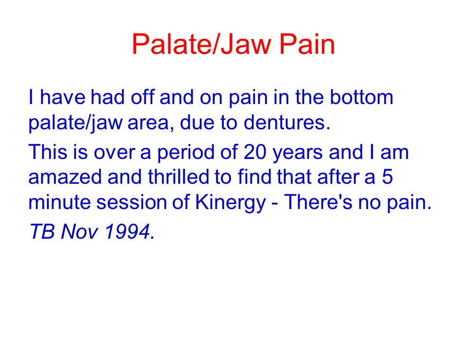 Palate/Jaw Pain I have had off and on pain in the bottom palate/jaw area, due to dentures. This is over a period of 20 years and I am amazed and thril