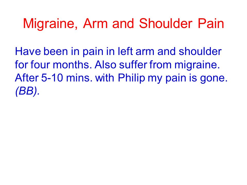 Migraine, Arm and Shoulder Pain Have been in pain in left arm and shoulder for four months. Also suffer from migraine. After 5-10 mins. with Philip my