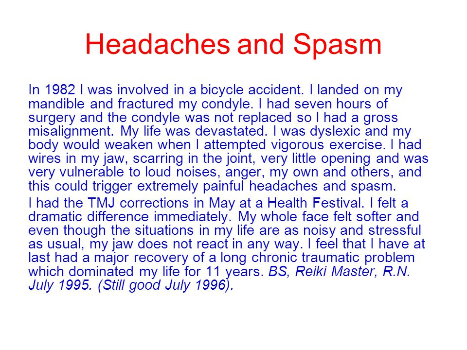Headaches and Spasm In 1982 I was involved in a bicycle accident. I landed on my mandible and fractured my condyle. I had seven hours of surgery and t