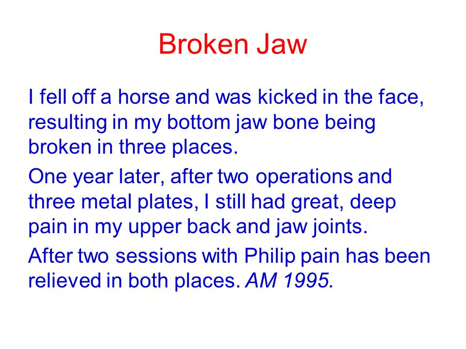 Broken Jaw I fell off a horse and was kicked in the face, resulting in my bottom jaw bone being broken in three places. One year later, after two oper