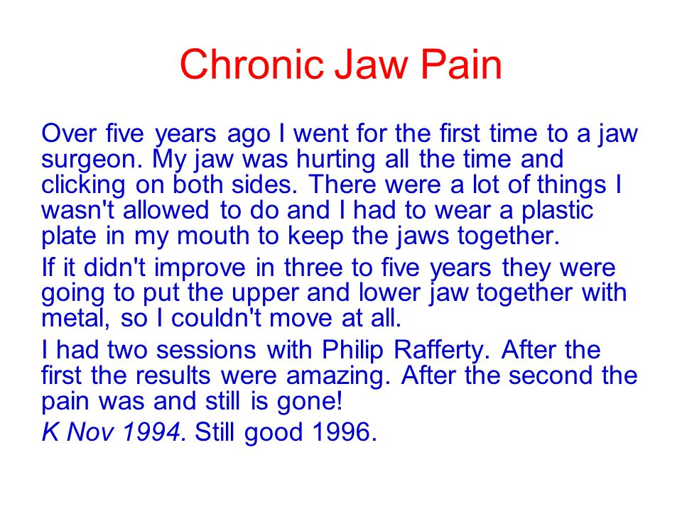 Chronic Jaw Pain Over five years ago I went for the first time to a jaw surgeon. My jaw was hurting all the time and clicking on both sides. There wer