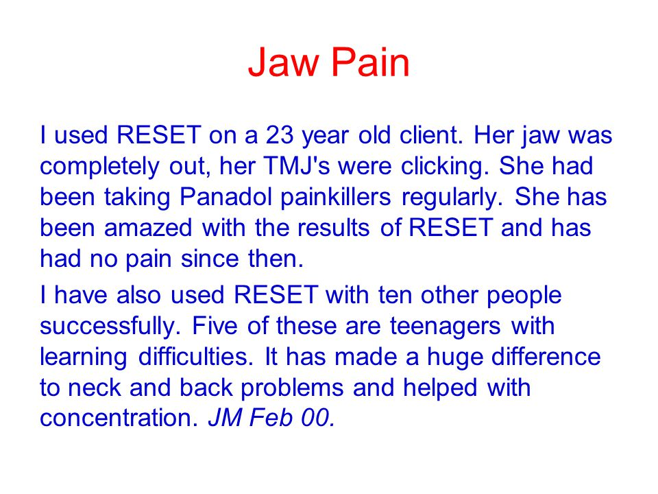 Jaw Pain I used RESET on a 23 year old client. Her jaw was completely out, her TMJ's were clicking. She had been taking Panadol painkillers regularly.