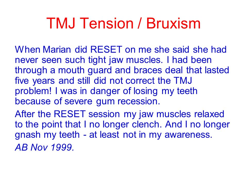 TMJ Tension / Bruxism When Marian did RESET on me she said she had never seen such tight jaw muscles. I had been through a mouth guard and braces deal