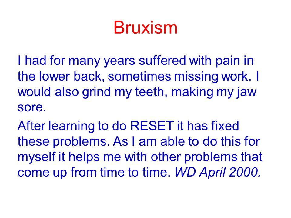 Bruxism I had for many years suffered with pain in the lower back, sometimes missing work. I would also grind my teeth, making my jaw sore. After lear