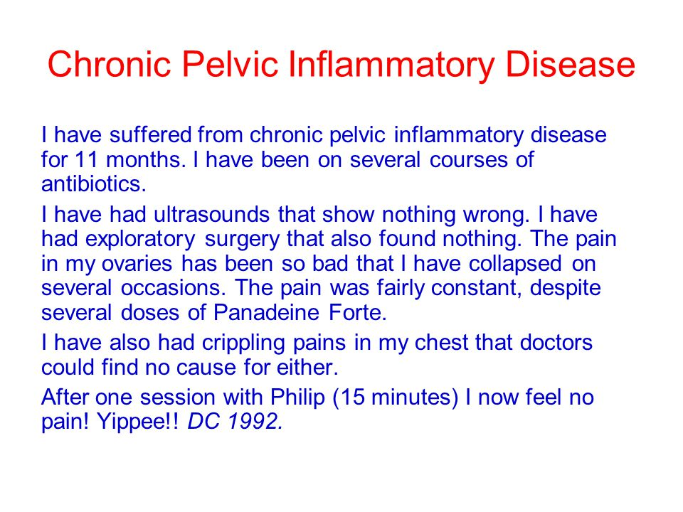 Chronic Pelvic Inflammatory Disease I have suffered from chronic pelvic inflammatory disease for 11 months. I have been on several courses of antibiot