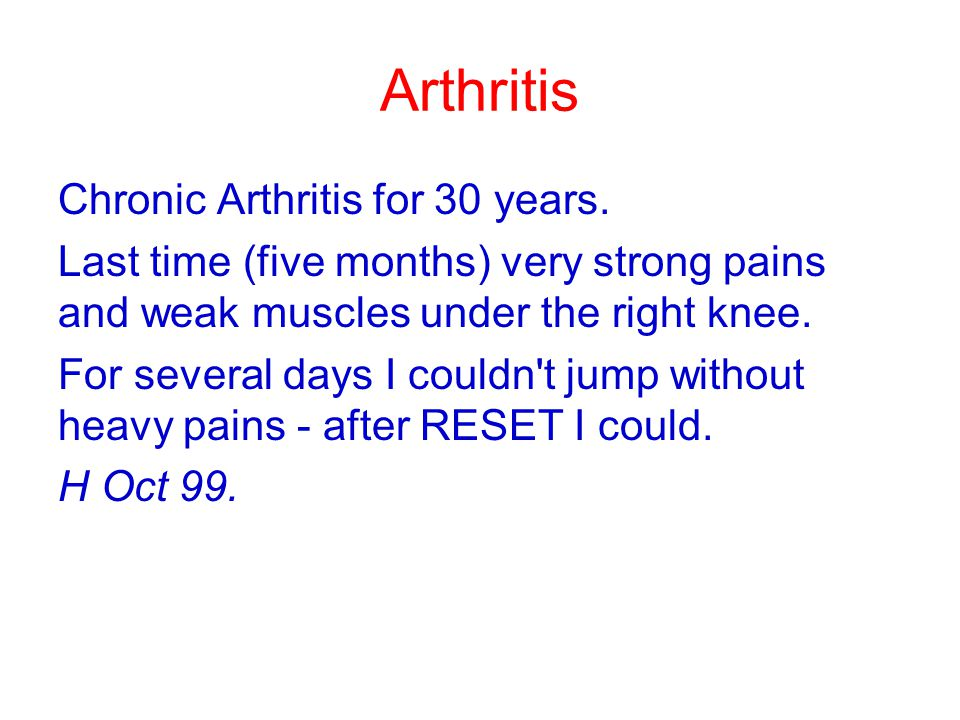 Arthritis Chronic Arthritis for 30 years. Last time (five months) very strong pains and weak muscles under the right knee. For several days I couldn't