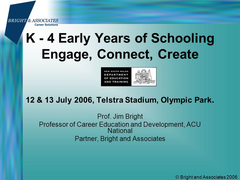 © Bright and Associates 2006 K - 4 Early Years of Schooling Engage, Connect, Create 12 & 13 July 2006, Telstra Stadium, Olympic Park.