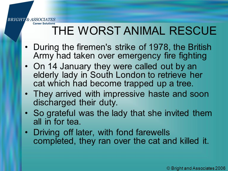 © Bright and Associates 2006 THE WORST ANIMAL RESCUE During the firemen s strike of 1978, the British Army had taken over emergency fire fighting On 14 January they were called out by an elderly lady in South London to retrieve her cat which had become trapped up a tree.