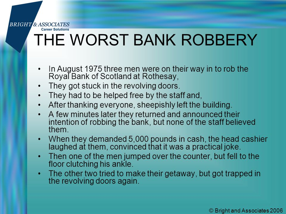 © Bright and Associates 2006 THE WORST BANK ROBBERY In August 1975 three men were on their way in to rob the Royal Bank of Scotland at Rothesay, They got stuck in the revolving doors.