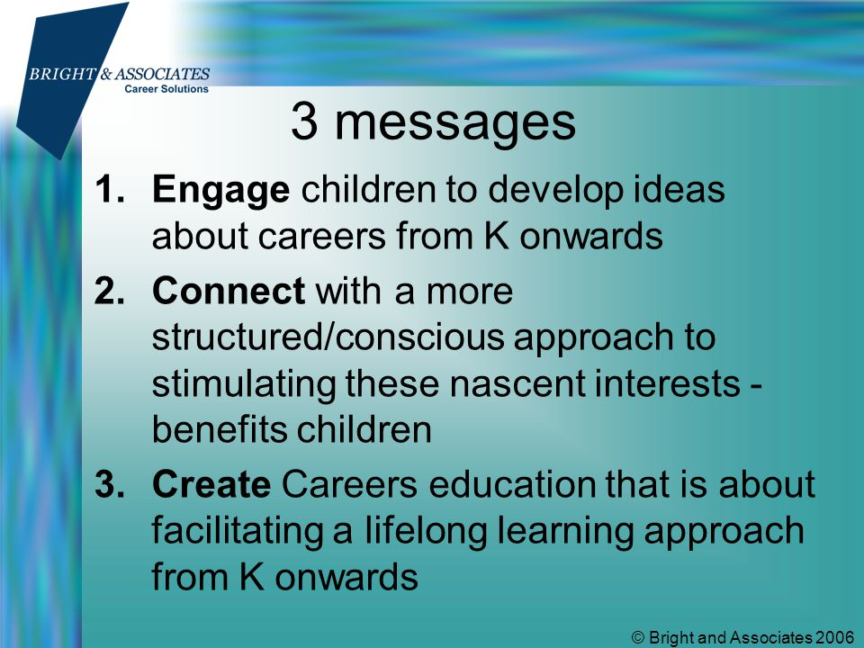 © Bright and Associates 2006 3 messages 1.Engage children to develop ideas about careers from K onwards 2.Connect with a more structured/conscious approach to stimulating these nascent interests - benefits children 3.Create Careers education that is about facilitating a lifelong learning approach from K onwards