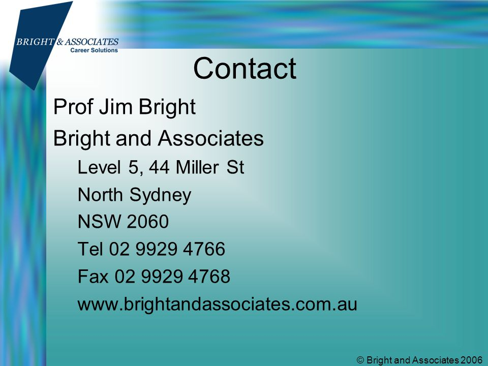© Bright and Associates 2006 Contact Prof Jim Bright Bright and Associates Level 5, 44 Miller St North Sydney NSW 2060 Tel 02 9929 4766 Fax 02 9929 4768 www.brightandassociates.com.au