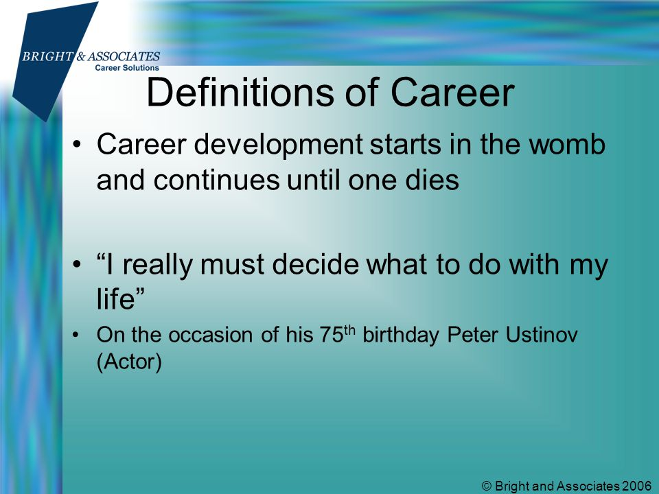 © Bright and Associates 2006 Definitions of Career Career development starts in the womb and continues until one dies I really must decide what to do with my life On the occasion of his 75 th birthday Peter Ustinov (Actor)