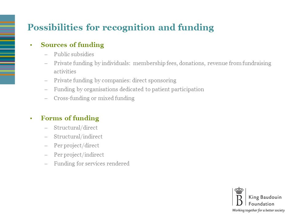 Possibilities for recognition and funding Sources of funding – Public subsidies – Private funding by individuals: membership fees, donations, revenue from fundraising activities – Private funding by companies: direct sponsoring – Funding by organisations dedicated to patient participation – Cross-funding or mixed funding Forms of funding – Structural/direct – Structural/indirect – Per project/direct – Per project/indirect – Funding for services rendered
