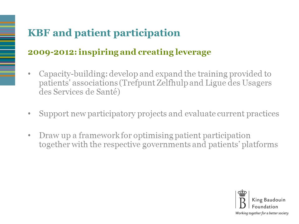 2009-2012: inspiring and creating leverage Capacity-building: develop and expand the training provided to patients associations (Trefpunt Zelfhulp and Ligue des Usagers des Services de Santé) Support new participatory projects and evaluate current practices Draw up a framework for optimising patient participation together with the respective governments and patients' platforms KBF and patient participation
