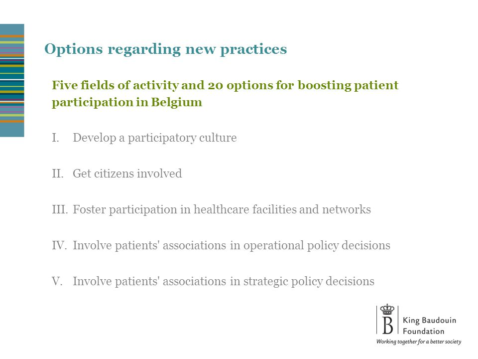 Options regarding new practices Activity field 1: Develop a participatory culture 1.Make patients aware of their role in the health system 2.Develop training courses and coaching centred around participation 3.Foster cooperation between patients associations and encourage the development of knowledge networks 4.Develop an operational pool of experts by experience available in each region on which care networks and institutions can rely 5.Develop synergies between patients associations and other stakeholders