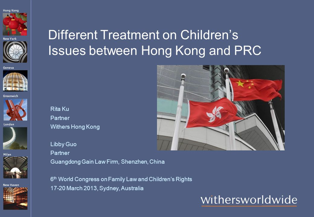 London Greenwich New York Geneva Hong Kong Milan New Haven Different Treatment on Children's Issues between Hong Kong and PRC Rita Ku Partner Withers Hong Kong Libby Guo Partner Guangdong Gain Law Firm, Shenzhen, China 6 th World Congress on Family Law and Children's Rights 17-20 March 2013, Sydney, Australia