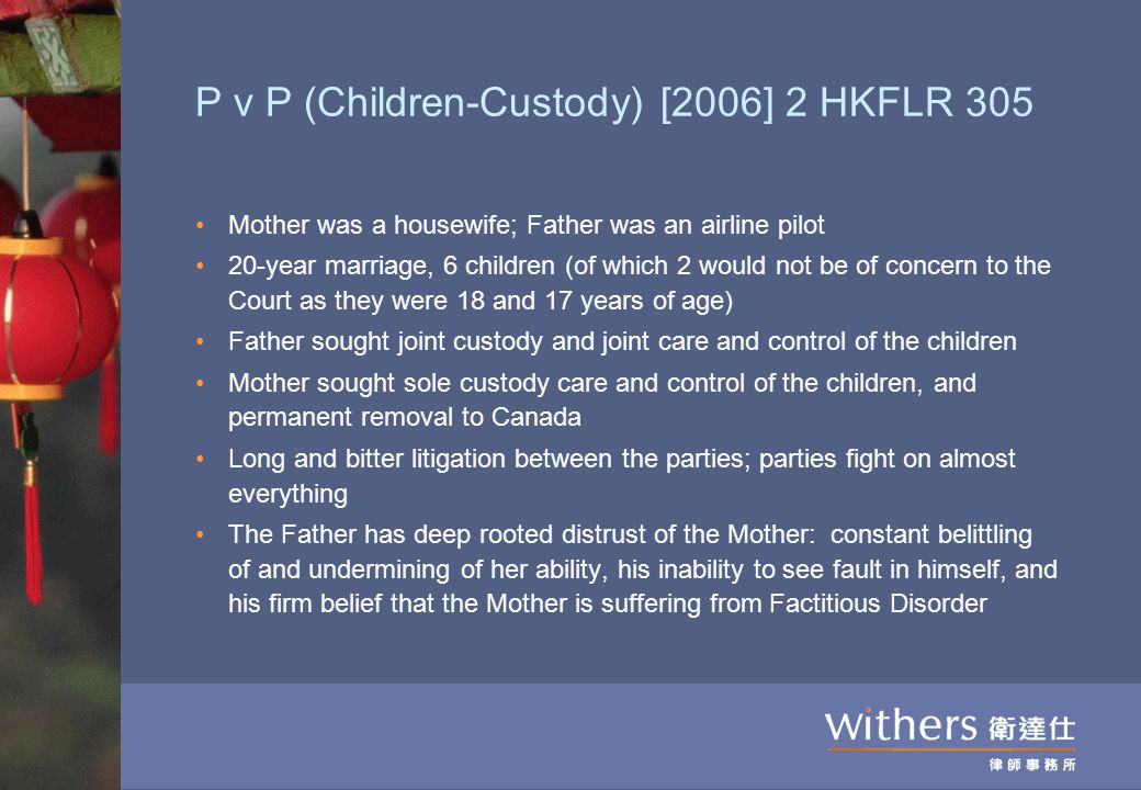 P v P (Children-Custody) [2006] 2 HKFLR 305 Mother was a housewife; Father was an airline pilot 20-year marriage, 6 children (of which 2 would not be