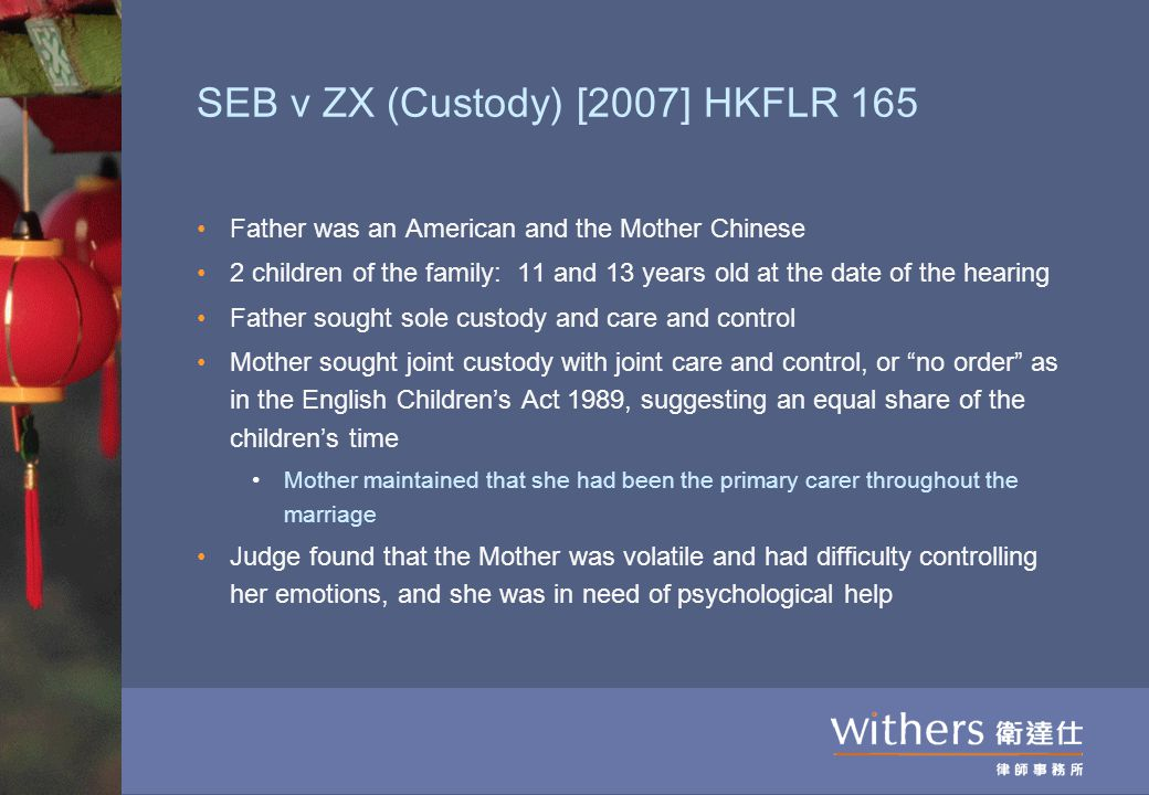 SEB v ZX (Custody) [2007] HKFLR 165 Father was an American and the Mother Chinese 2 children of the family: 11 and 13 years old at the date of the hea