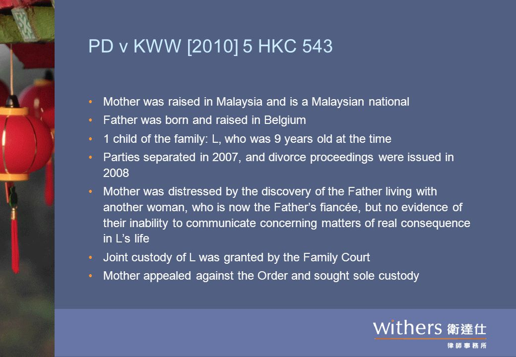 PD v KWW [2010] 5 HKC 543 Mother was raised in Malaysia and is a Malaysian national Father was born and raised in Belgium 1 child of the family: L, who was 9 years old at the time Parties separated in 2007, and divorce proceedings were issued in 2008 Mother was distressed by the discovery of the Father living with another woman, who is now the Father's fiancée, but no evidence of their inability to communicate concerning matters of real consequence in L's life Joint custody of L was granted by the Family Court Mother appealed against the Order and sought sole custody