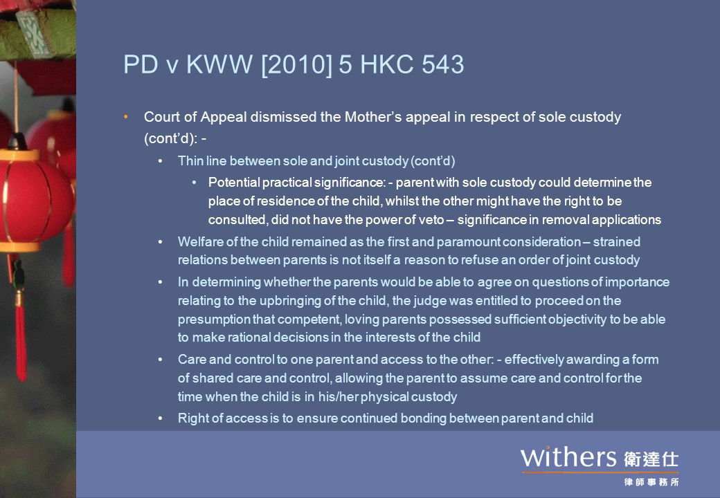 PD v KWW [2010] 5 HKC 543 Court of Appeal dismissed the Mother's appeal in respect of sole custody (cont'd): - Thin line between sole and joint custody (cont'd) Potential practical significance: - parent with sole custody could determine the place of residence of the child, whilst the other might have the right to be consulted, did not have the power of veto – significance in removal applications Welfare of the child remained as the first and paramount consideration – strained relations between parents is not itself a reason to refuse an order of joint custody In determining whether the parents would be able to agree on questions of importance relating to the upbringing of the child, the judge was entitled to proceed on the presumption that competent, loving parents possessed sufficient objectivity to be able to make rational decisions in the interests of the child Care and control to one parent and access to the other: - effectively awarding a form of shared care and control, allowing the parent to assume care and control for the time when the child is in his/her physical custody Right of access is to ensure continued bonding between parent and child