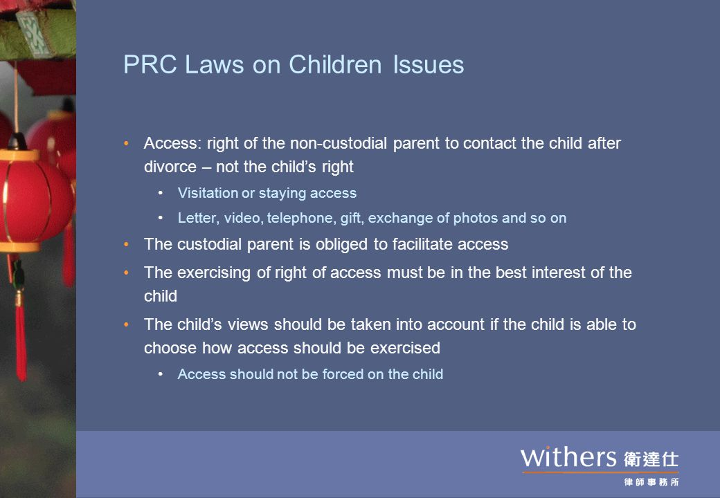 PRC Laws on Children Issues Access: right of the non-custodial parent to contact the child after divorce – not the child's right Visitation or staying