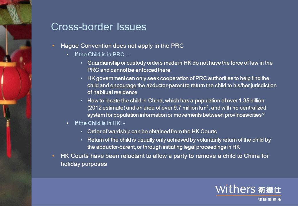 Cross-border Issues Hague Convention does not apply in the PRC If the Child is in PRC: - Guardianship or custody orders made in HK do not have the for