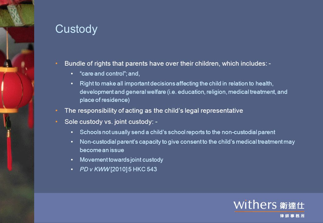 Custody Bundle of rights that parents have over their children, which includes: - care and control ; and, Right to make all important decisions affecting the child in relation to health, development and general welfare (i.e.
