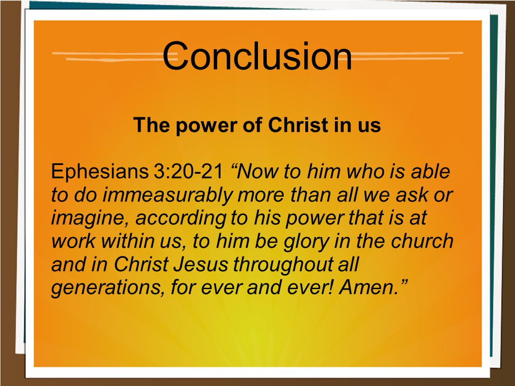 "Conclusion The power of Christ in us Ephesians 3:20-21 ""Now to him who is able to do immeasurably more than all we ask or imagine, according to his po"