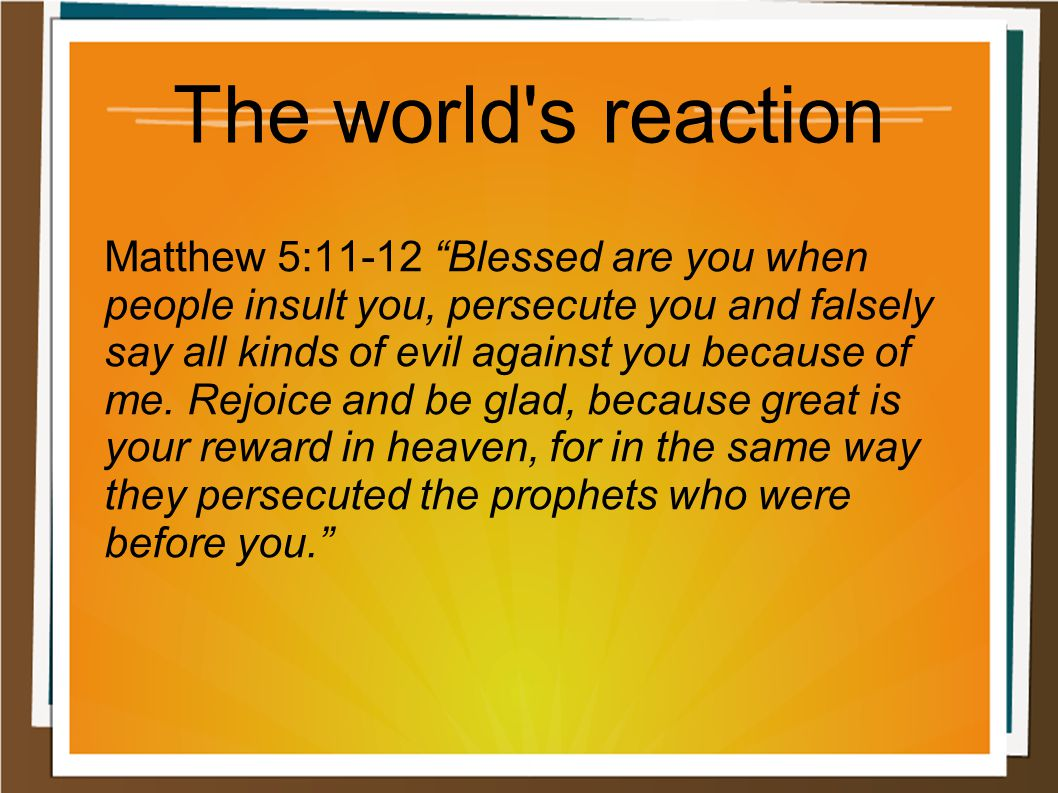 "The world's reaction Matthew 5:11-12 ""Blessed are you when people insult you, persecute you and falsely say all kinds of evil against you because of m"