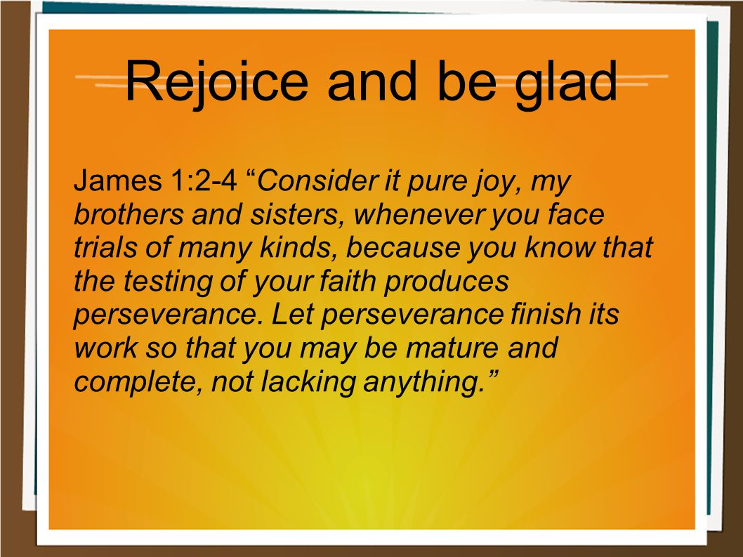 "Rejoice and be glad James 1:2-4 ""Consider it pure joy, my brothers and sisters, whenever you face trials of many kinds, because you know that the test"