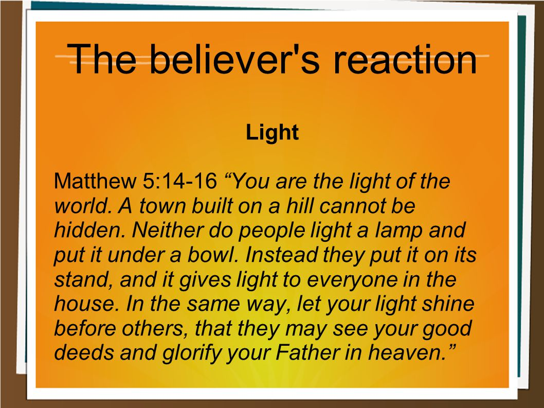 "The believer's reaction Light Matthew 5:14-16 ""You are the light of the world. A town built on a hill cannot be hidden. Neither do people light a lamp"