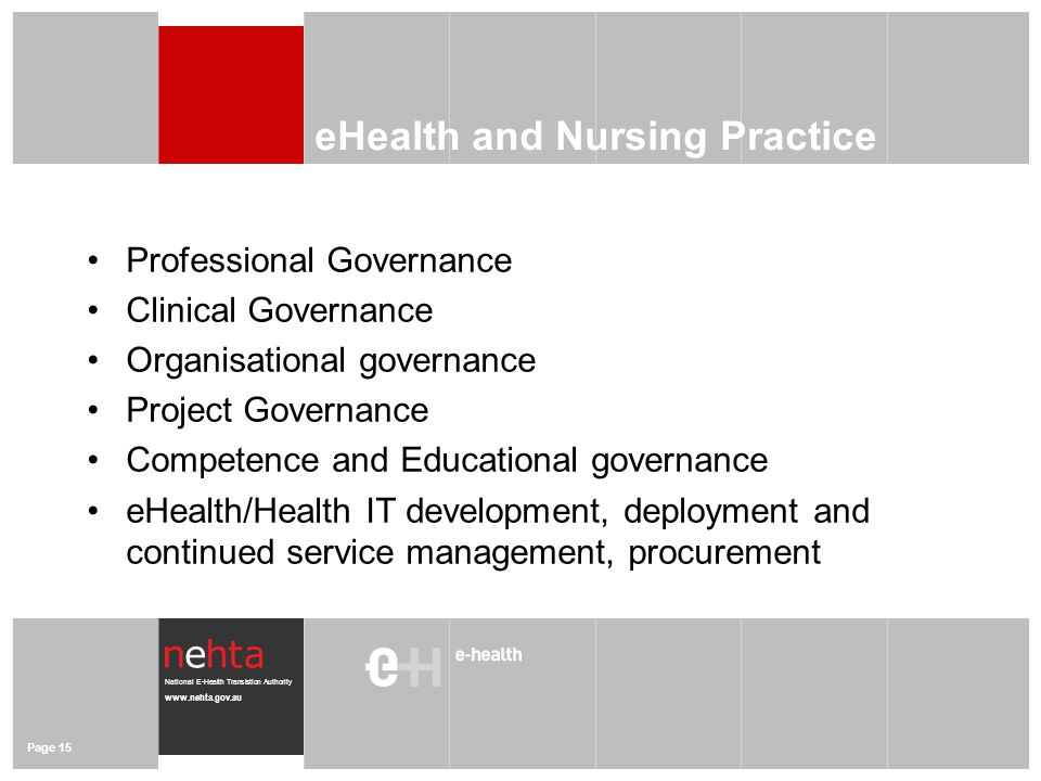 National E-Health Transistion Authority www.nehta.gov.au eHealth and Nursing Practice Professional Governance Clinical Governance Organisational governance Project Governance Competence and Educational governance eHealth/Health IT development, deployment and continued service management, procurement Page 15