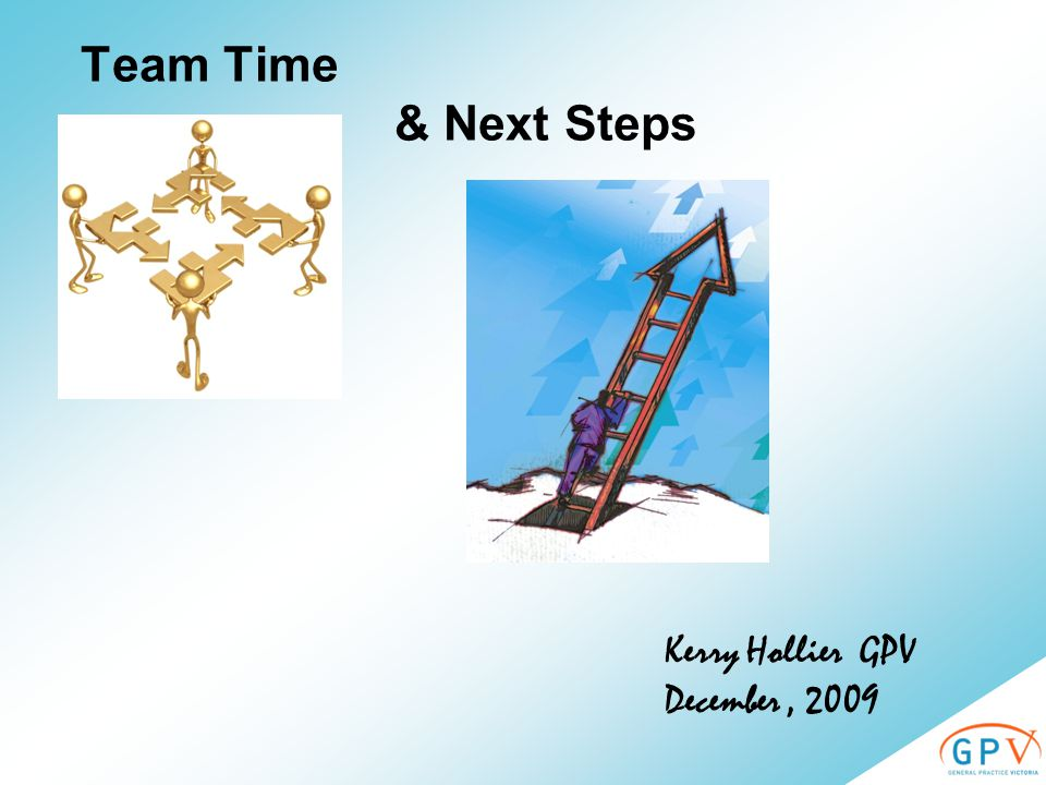 Team Time & Next Steps Kerry Hollier GPV December, 2009