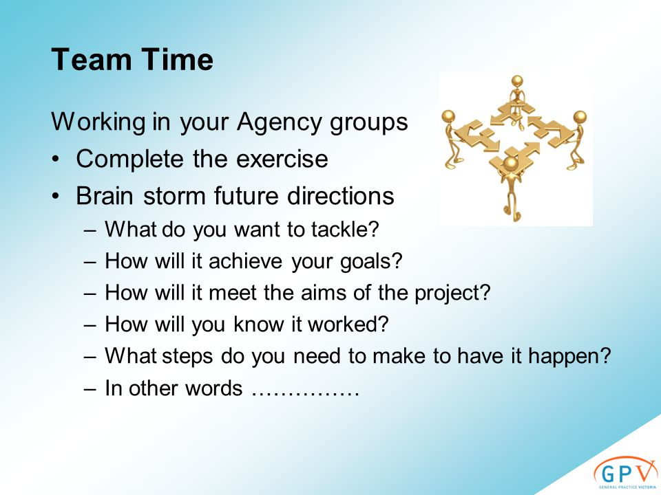 Team Time Working in your Agency groups Complete the exercise Brain storm future directions –What do you want to tackle.