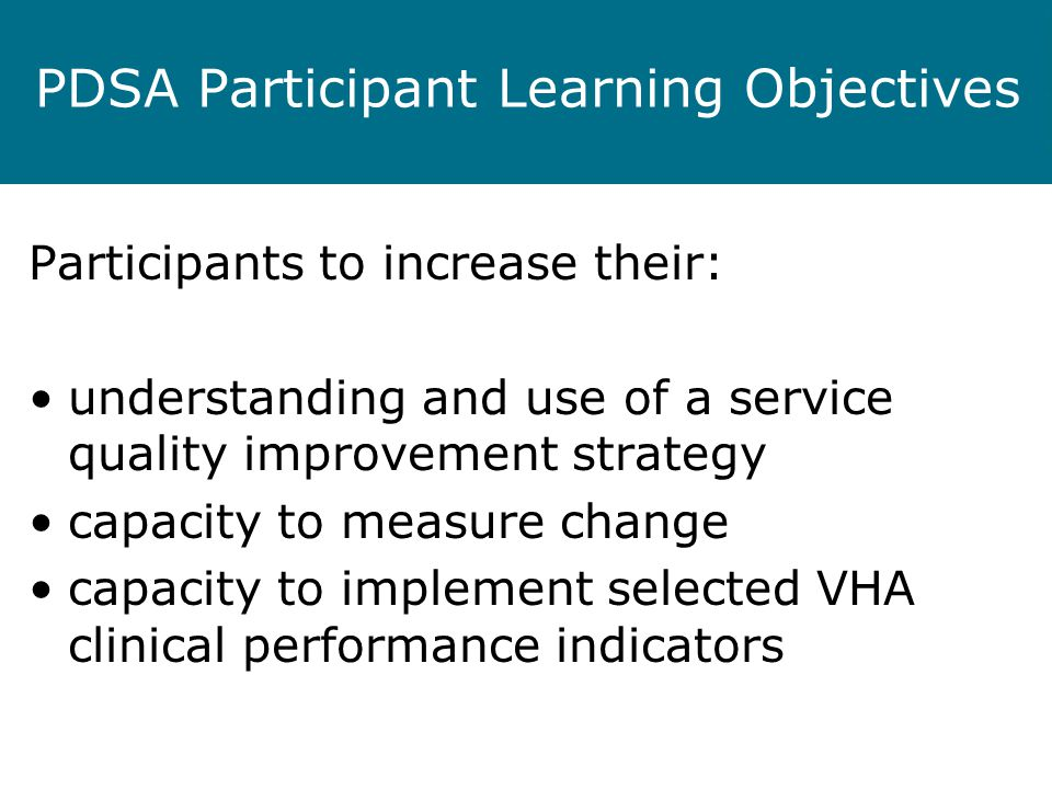 PDSA Participant Learning Objectives Participants to increase their: understanding and use of a service quality improvement strategy capacity to measure change capacity to implement selected VHA clinical performance indicators