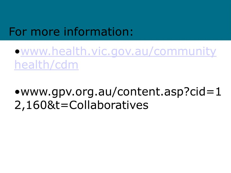 www.health.vic.gov.au/community health/cdmwww.health.vic.gov.au/community health/cdm www.gpv.org.au/content.asp?cid=1 2,160&t=Collaboratives For more information: