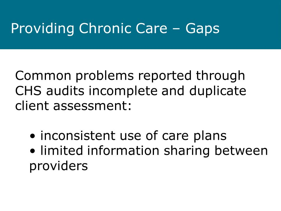 Providing Chronic Care – Gaps Common problems reported through CHS audits incomplete and duplicate client assessment: inconsistent use of care plans limited information sharing between providers