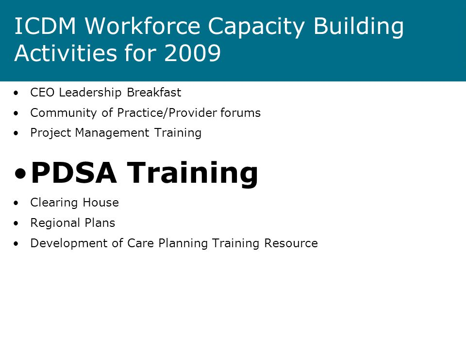 ICDM Workforce Capacity Building Activities for 2009 CEO Leadership Breakfast Community of Practice/Provider forums Project Management Training PDSA Training Clearing House Regional Plans Development of Care Planning Training Resource