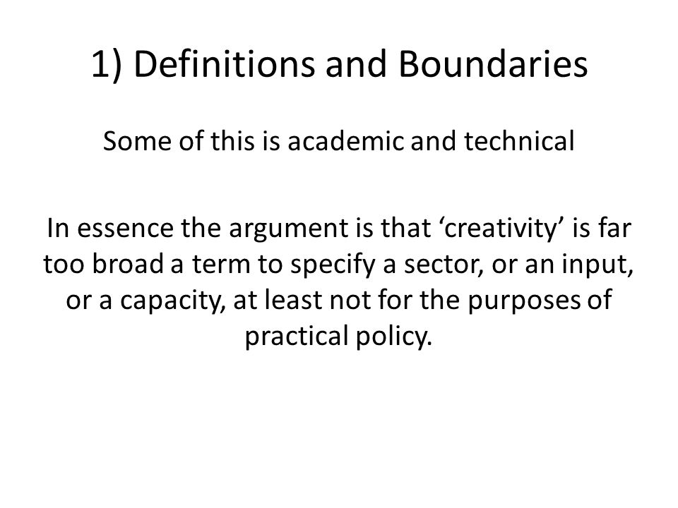 1) Definitions and Boundaries Some of this is academic and technical In essence the argument is that 'creativity' is far too broad a term to specify a sector, or an input, or a capacity, at least not for the purposes of practical policy.