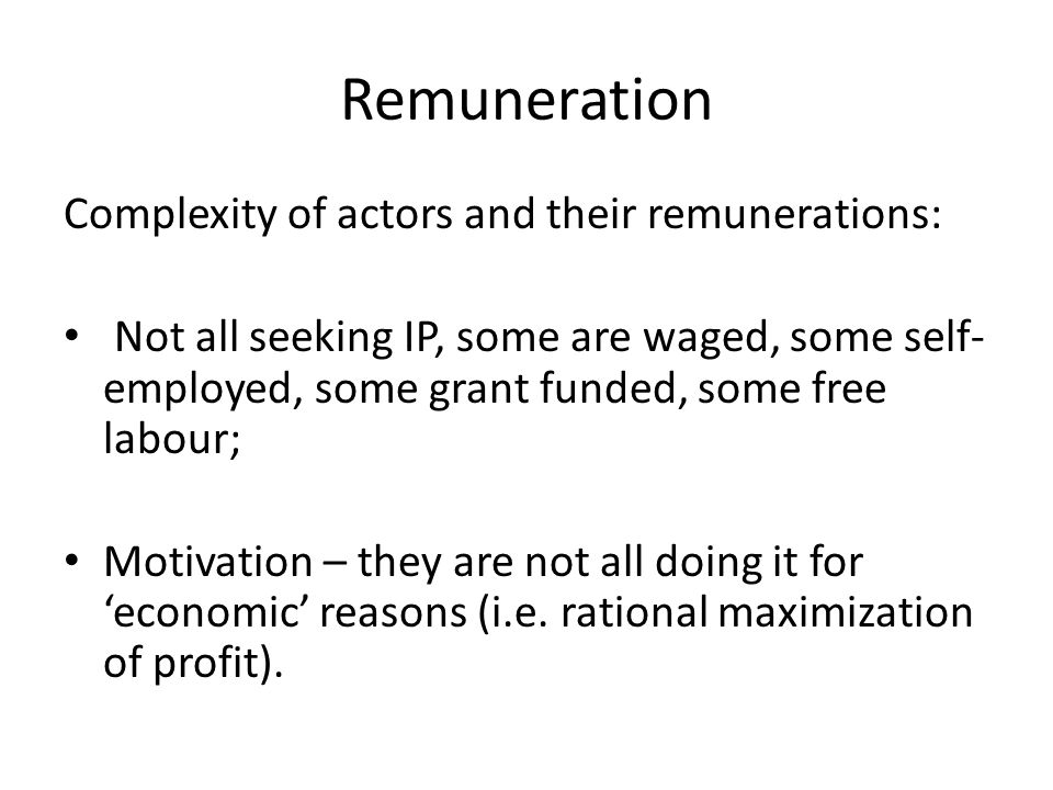 Remuneration Complexity of actors and their remunerations: Not all seeking IP, some are waged, some self- employed, some grant funded, some free labour; Motivation – they are not all doing it for 'economic' reasons (i.e.