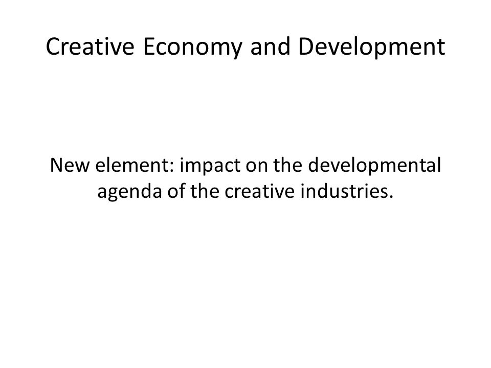 Creative Economy and Development New element: impact on the developmental agenda of the creative industries.