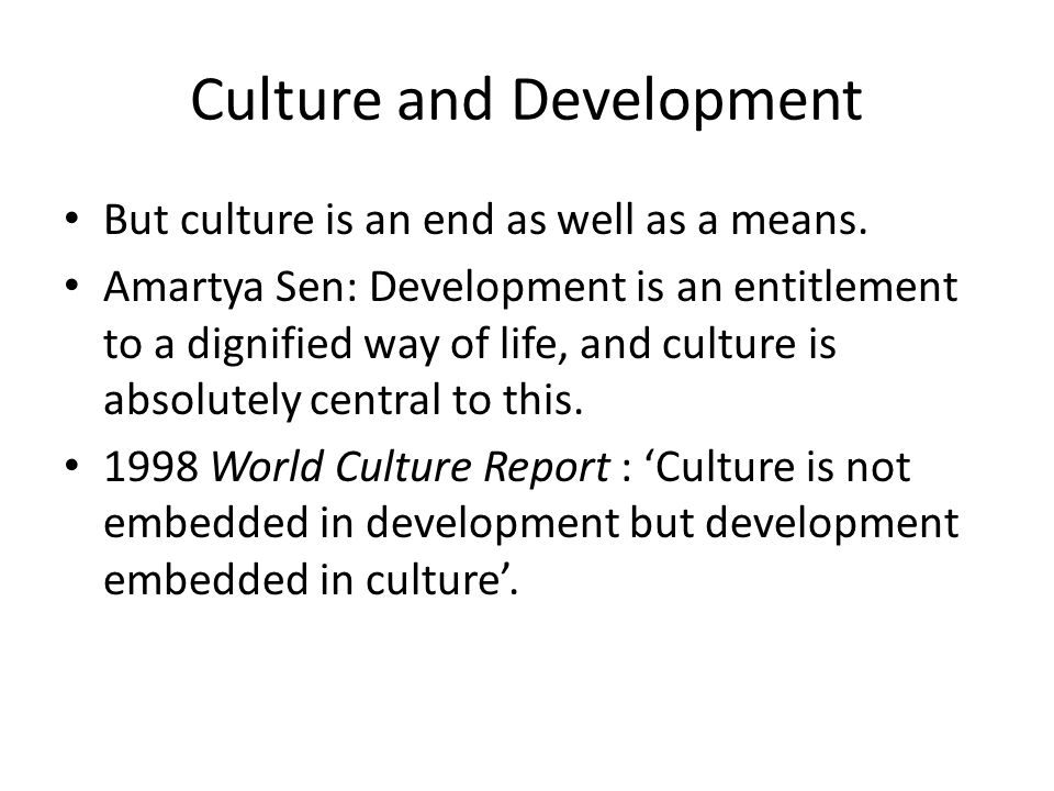 Culture and Development But culture is an end as well as a means.
