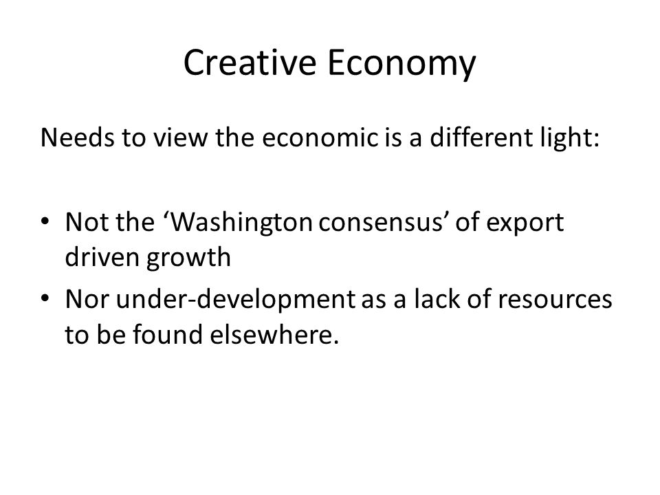 Creative Economy Needs to view the economic is a different light: Not the 'Washington consensus' of export driven growth Nor under-development as a lack of resources to be found elsewhere.