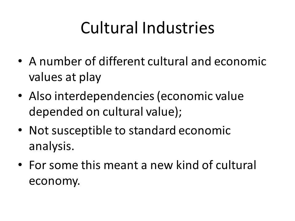 Cultural Industries A number of different cultural and economic values at play Also interdependencies (economic value depended on cultural value); Not susceptible to standard economic analysis.