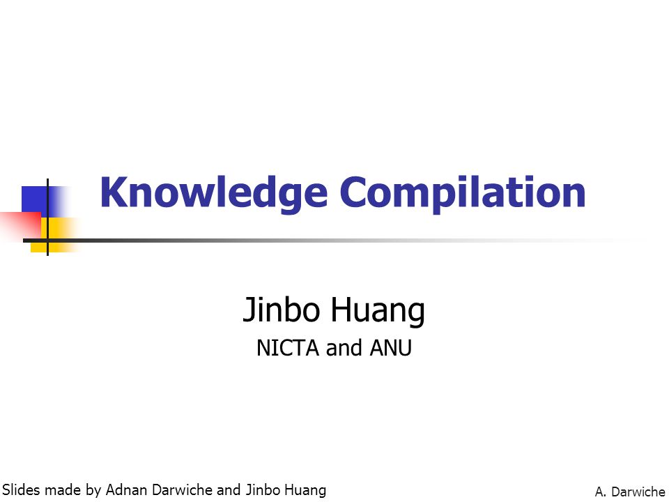 A. Darwiche Knowledge Compilation Jinbo Huang NICTA and ANU Slides made by Adnan Darwiche and Jinbo Huang