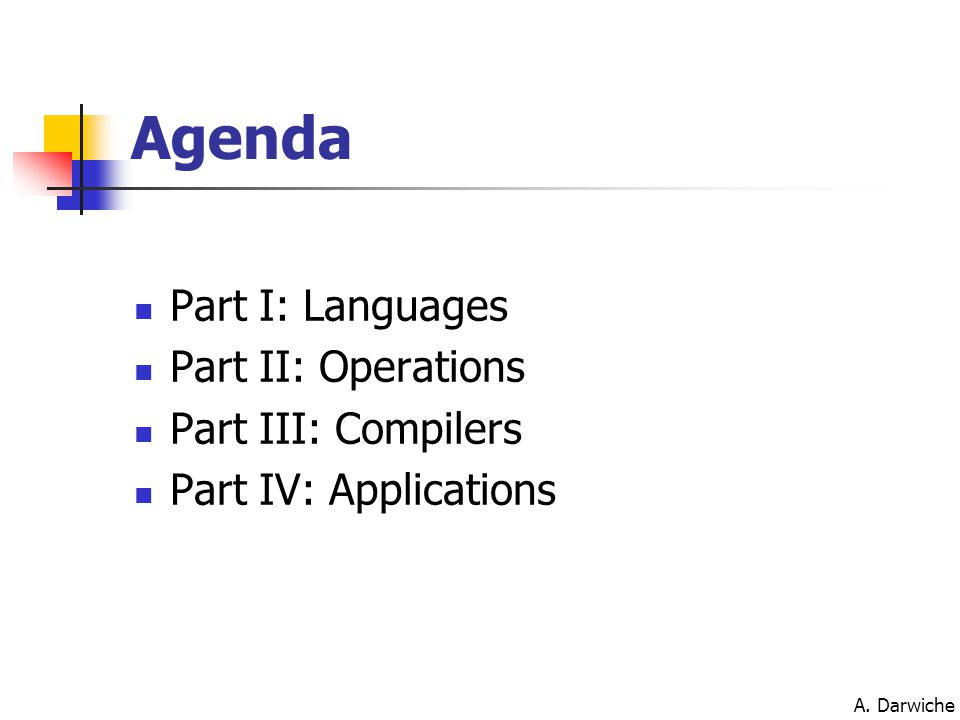 A. Darwiche Agenda Part I: Languages Part II: Operations Part III: Compilers Part IV: Applications