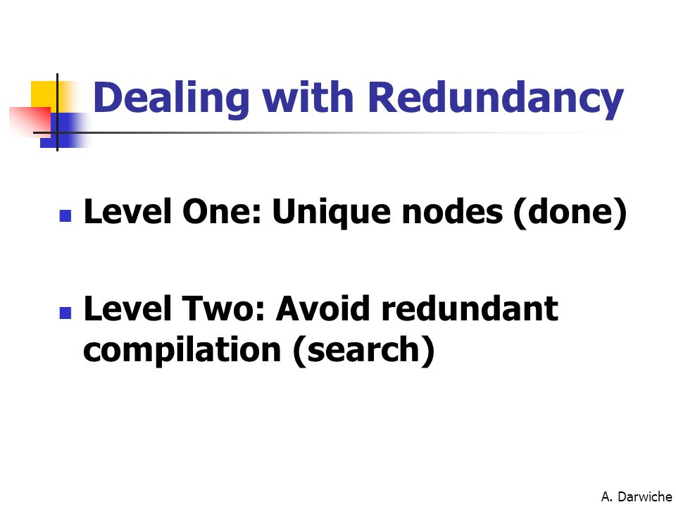 A. Darwiche Level One: Unique nodes (done) Level Two: Avoid redundant compilation (search) Dealing with Redundancy
